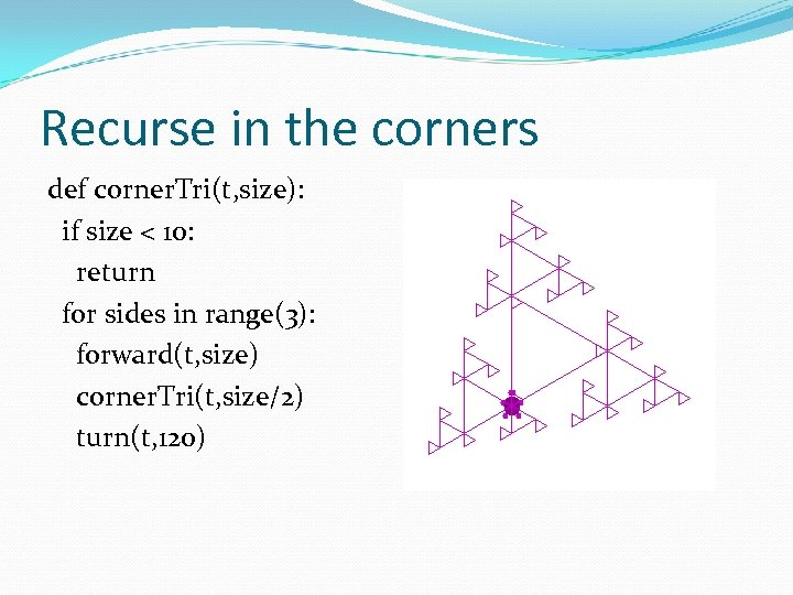 Recurse in the corners def corner. Tri(t, size): if size < 10: return for