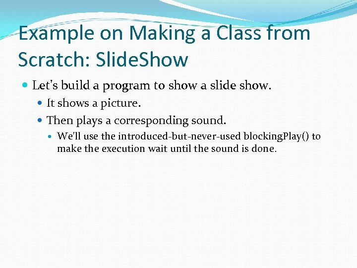 Example on Making a Class from Scratch: Slide. Show Let's build a program to