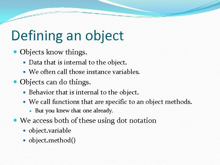 Defining an object Objects know things. Data that is internal to the object. We