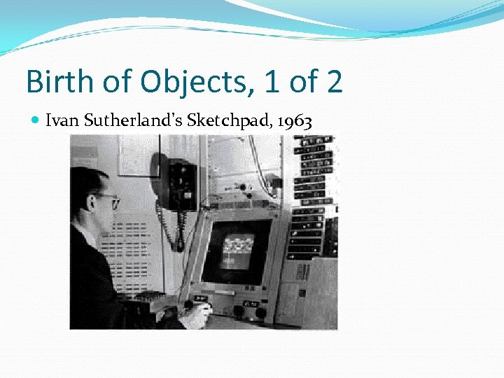 Birth of Objects, 1 of 2 Ivan Sutherland's Sketchpad, 1963