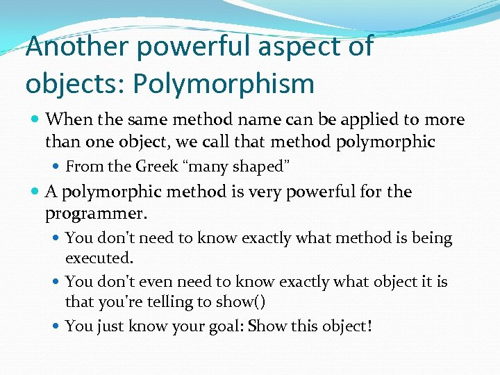 Another powerful aspect of objects: Polymorphism When the same method name can be applied