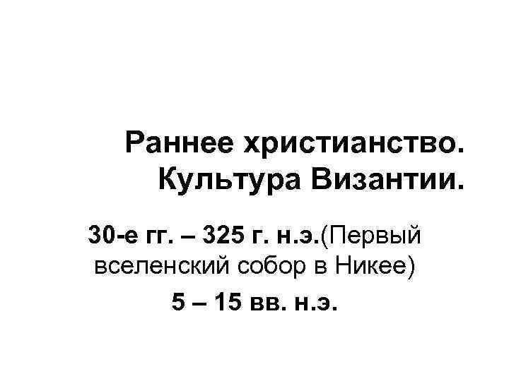 Раннее христианство. Культура Византии. 30 -е гг. – 325 г. н. э. (Первый вселенский