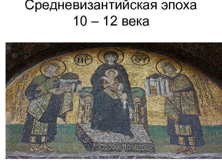 Средневизантийская эпоха 10 – 12 века