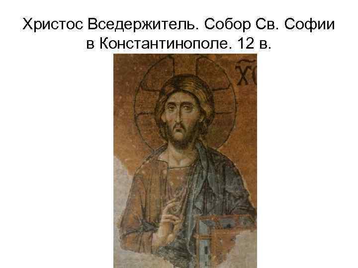 Христос Вседержитель. Собор Св. Софии в Константинополе. 12 в.