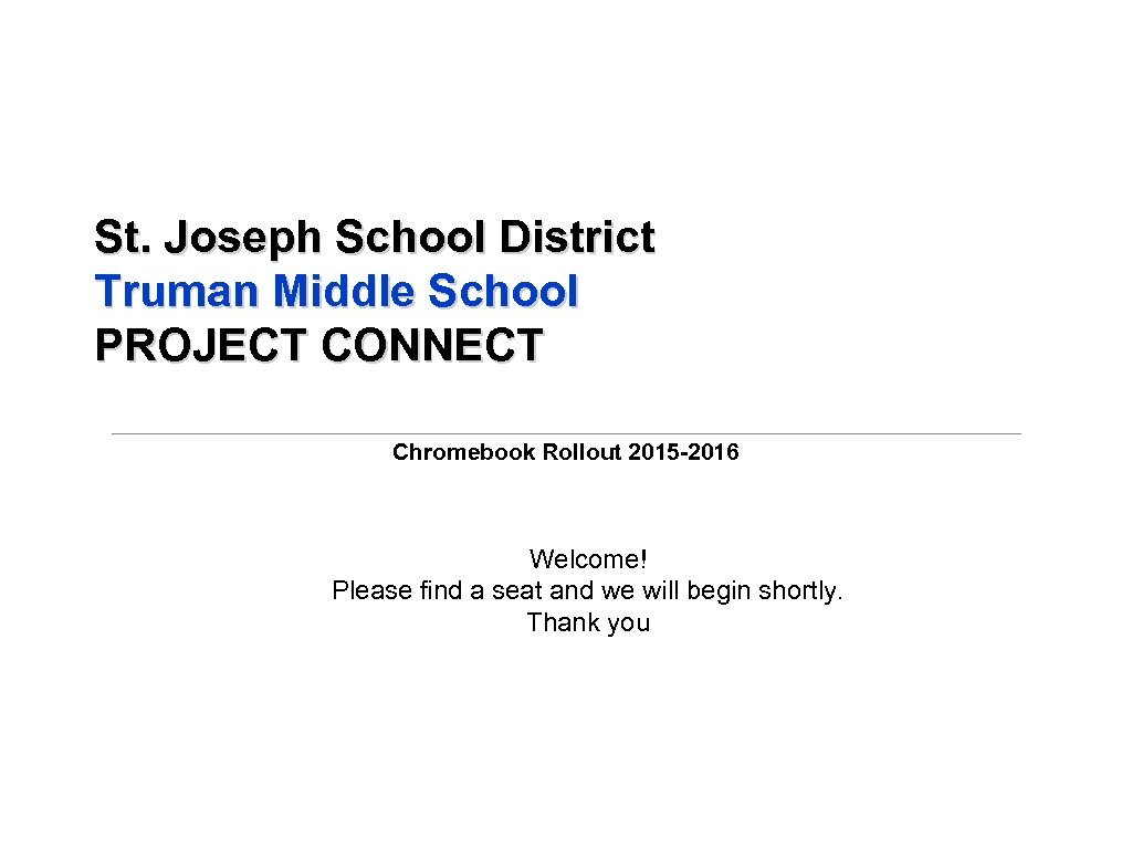 St. Joseph School District Truman Middle School PROJECT CONNECT Chromebook Rollout 2015 -2016 Welcome!