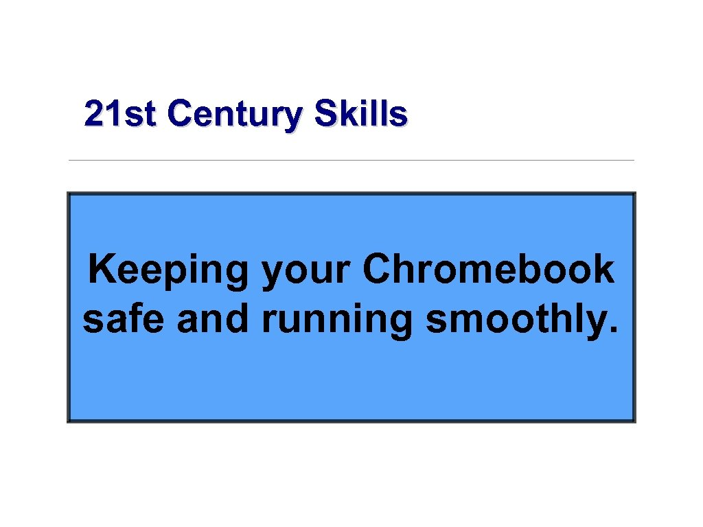 21 st Century Skills Keeping your Chromebook safe and running smoothly.