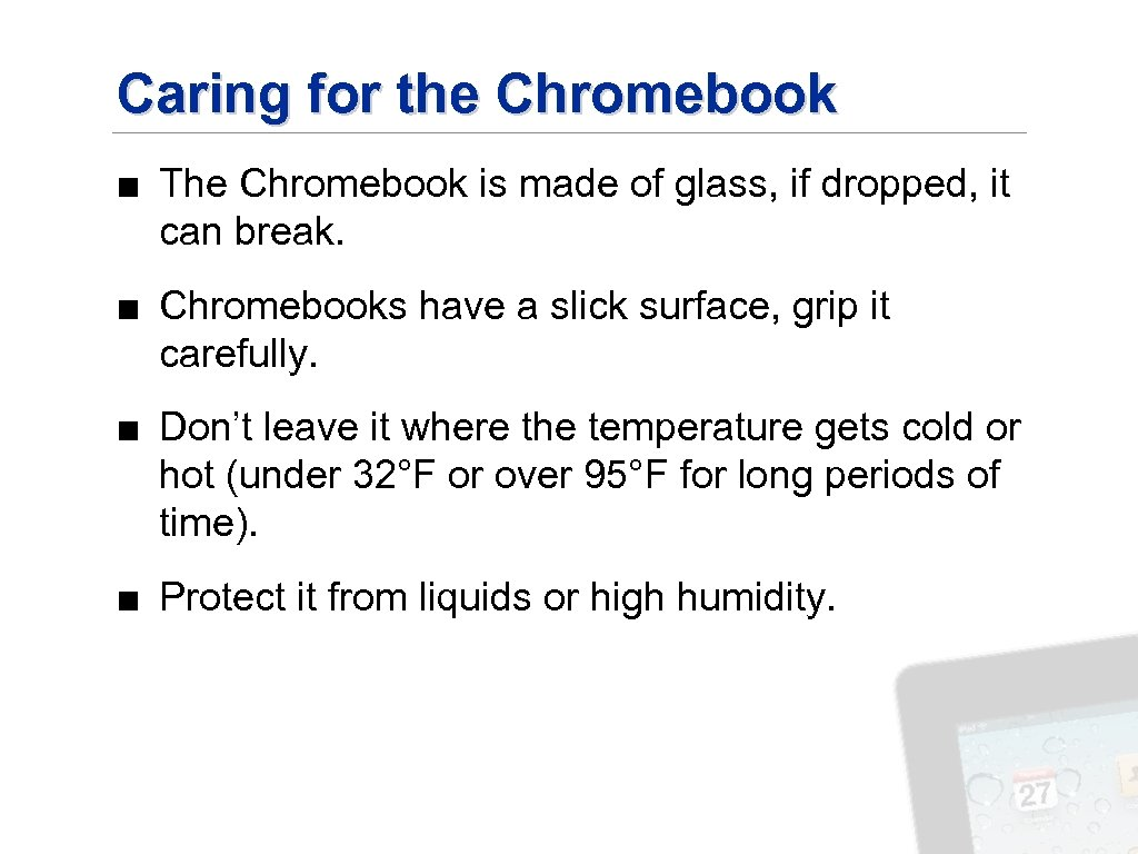 Caring for the Chromebook ■ The Chromebook is made of glass, if dropped, it