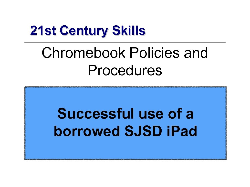 21 st Century Skills Chromebook Policies and Procedures Successful use of a borrowed SJSD