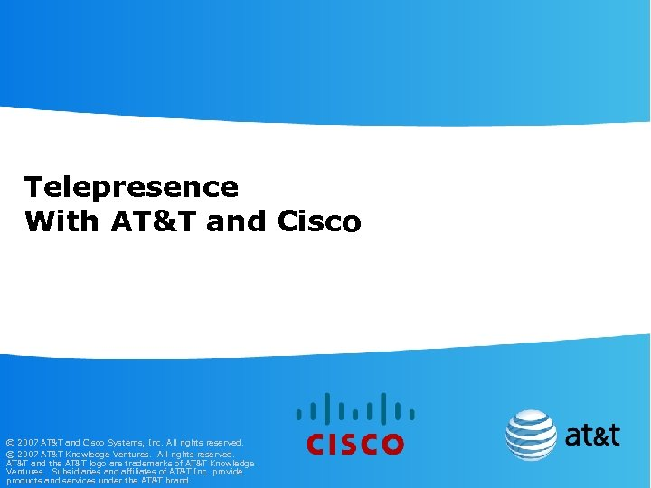 Telepresence With AT&T and Cisco © 2007 AT&T and Cisco Systems, Inc. All rights