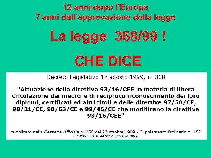 12 anni dopo l'Europa 7 anni dall'approvazione della legge La legge 368/99 ! CHE