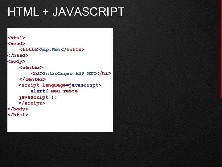 HTML + JAVASCRIPT <html> <head> <title>Asp. Net</title> </head> <body> <center> <h 1>Introdução ASP. NET</h