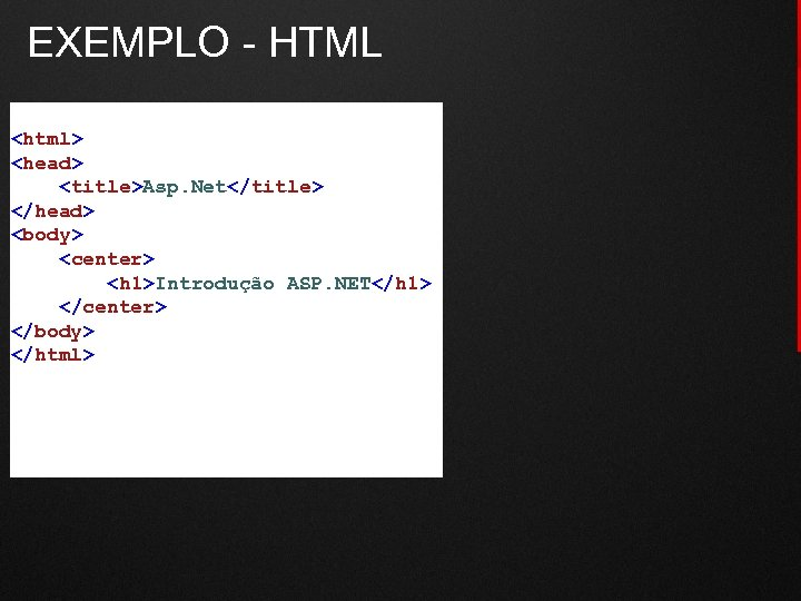 EXEMPLO - HTML <html> <head> <title>Asp. Net</title> </head> <body> <center> <h 1>Introdução ASP. NET</h