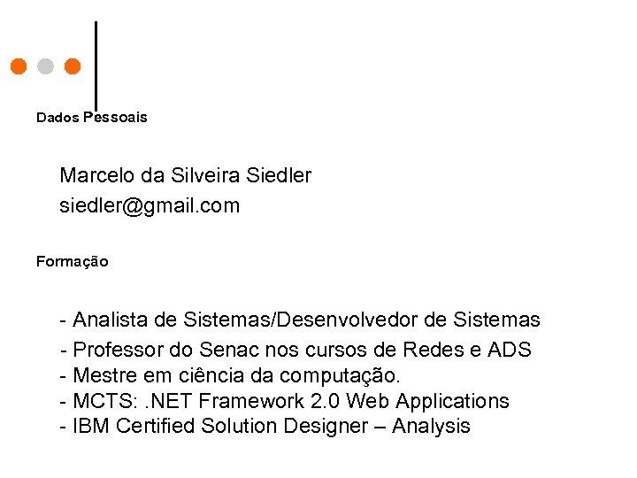 Dados Pessoais Marcelo da Silveira Siedler siedler@gmail. com Formação - Analista de Sistemas/Desenvolvedor de