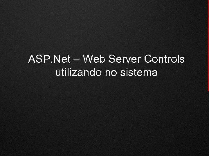 ASP. Net – Web Server Controls utilizando no sistema