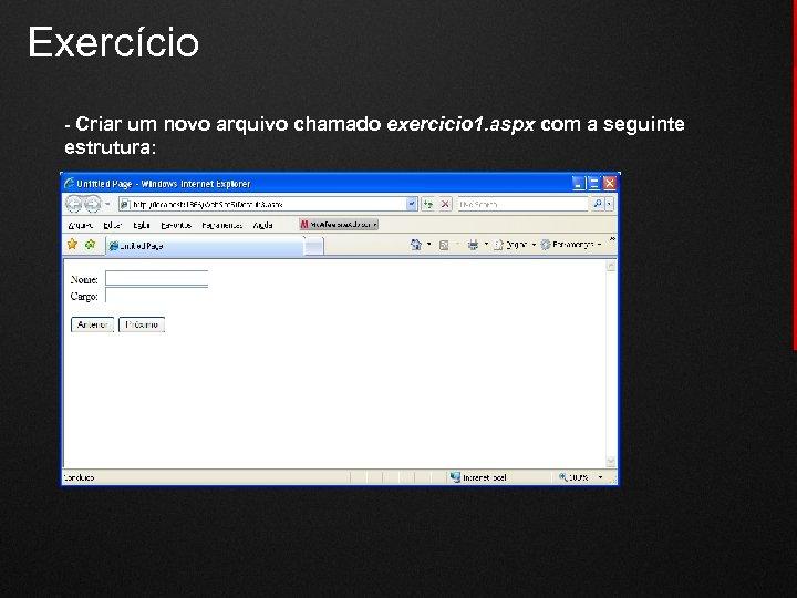 Exercício - Criar um novo arquivo chamado exercicio 1. aspx com a seguinte estrutura: