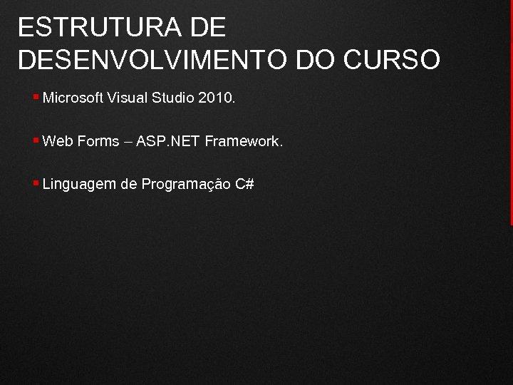 ESTRUTURA DE DESENVOLVIMENTO DO CURSO § Microsoft Visual Studio 2010. § Web Forms –