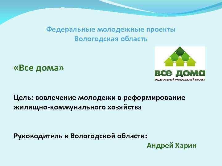 Федеральные молодежные проекты Вологодская область «Все дома» Цель: вовлечение молодежи в реформирование жилищно-коммунального хозяйства