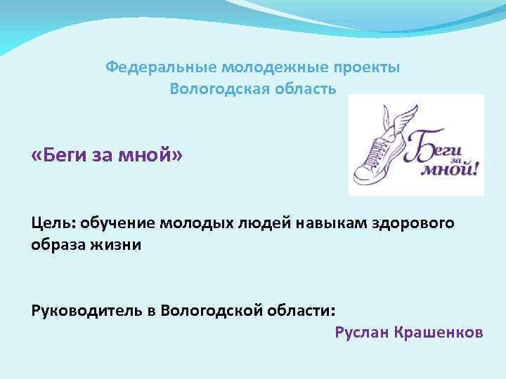 Федеральные молодежные проекты Вологодская область «Беги за мной» Цель: обучение молодых людей навыкам здорового