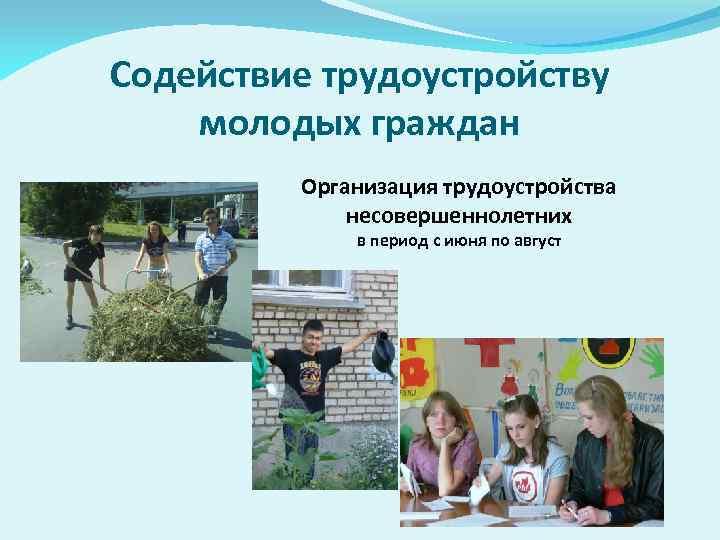 Содействие трудоустройству молодых граждан Организация трудоустройства несовершеннолетних в период с июня по август