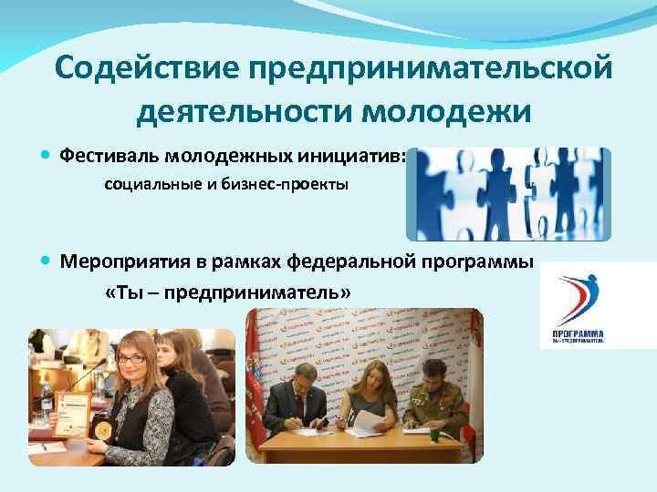 Содействие предпринимательской деятельности молодежи Фестиваль молодежных инициатив: социальные и бизнес-проекты Мероприятия в рамках федеральной