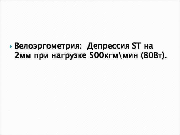 Велоэргометрия: Депрессия ST на 2 мм при нагрузке 500 кгммин (80 Вт).