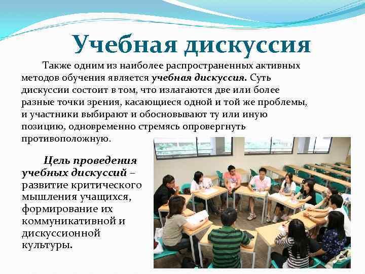 Учебная дискуссия Также одним из наиболее распространенных активных методов обучения является учебная дискуссия. Суть