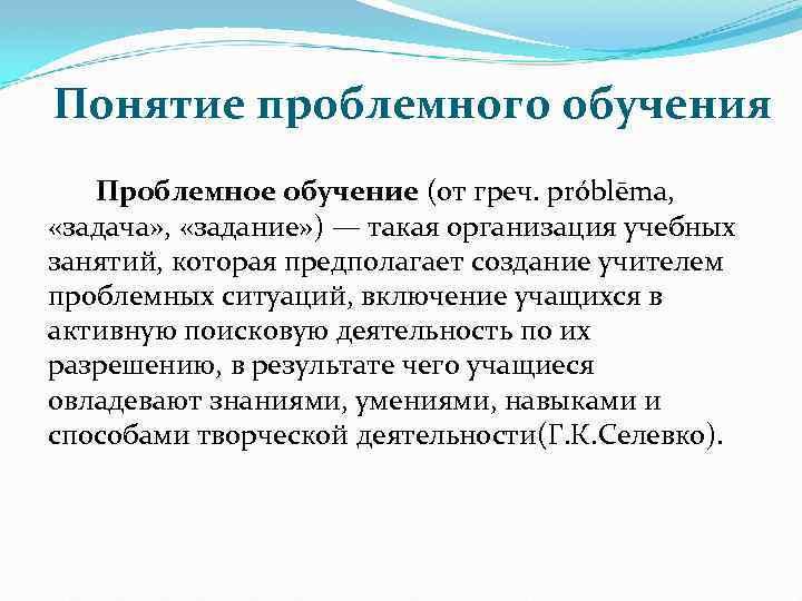 Понятие проблемного обучения Проблемное обучение (от греч. рróblēma, «задача» , «задание» ) — такая