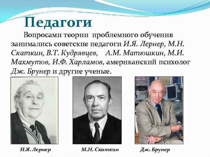 Педагоги Вопросами теории проблемного обучения занимались советские педагоги И. Я. Лернер, М. Н. Скаткин,