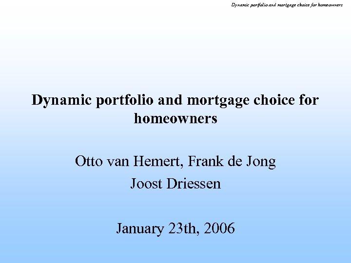 Dynamic portfolio and mortgage choice for homeowners Otto van Hemert, Frank de Jong Joost