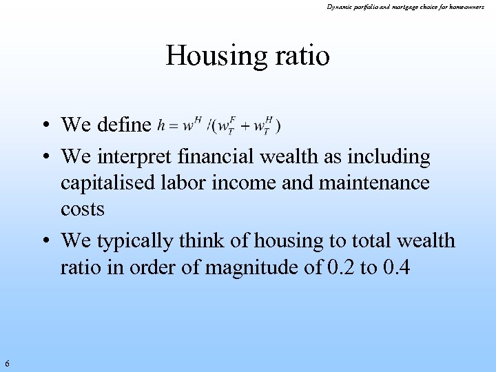 Dynamic portfolio and mortgage choice for homeowners Housing ratio • We define • We