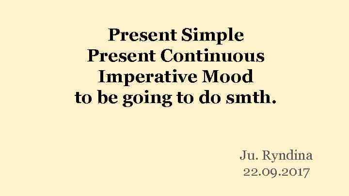 Present Simple Present Continuous Imperative Mood to be going to do smth. Ju. Ryndina