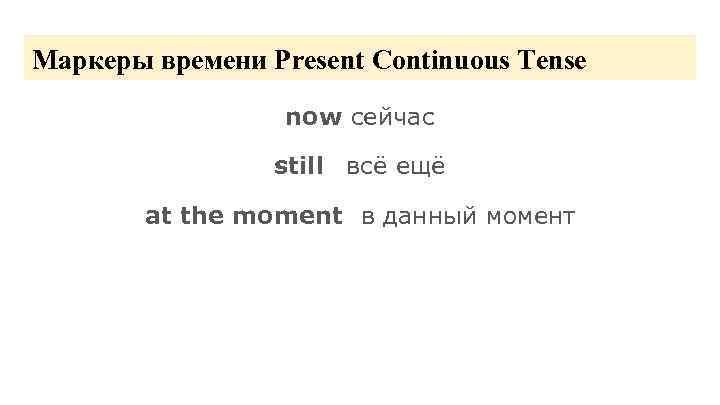 Маркеры времени Present Continuous Tense now сейчас still всё ещё at the moment в