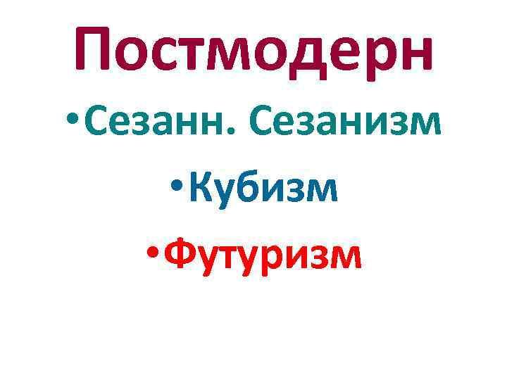 Постмодерн • Сезанн. Сезанизм • Кубизм • Футуризм