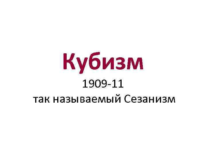 Кубизм 1909 -11 так называемый Сезанизм