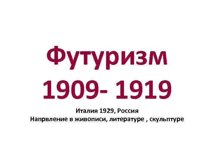 Футуризм 1909 - 1919 Италия 1929, Россия Напрвление в живописи, литературе , скульптуре