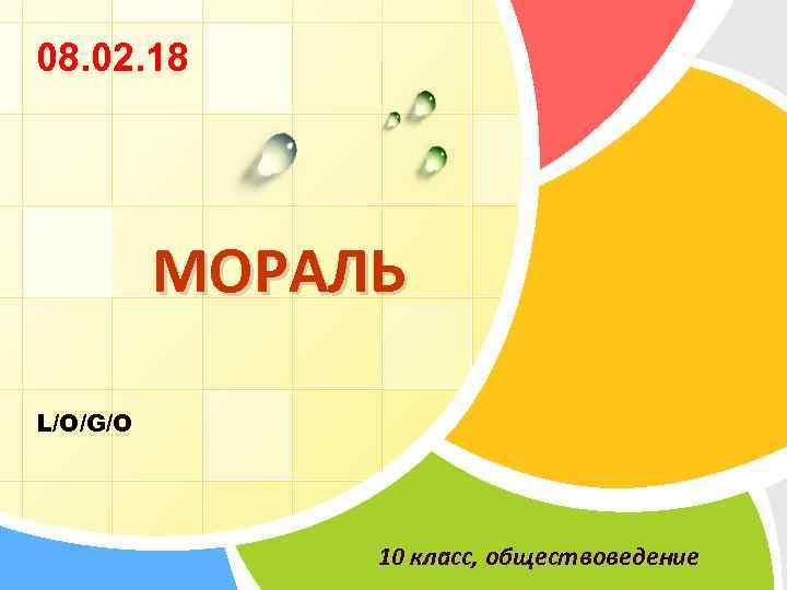 08. 02. 18 МОРАЛЬ L/O/G/O 10 класс, обществоведение