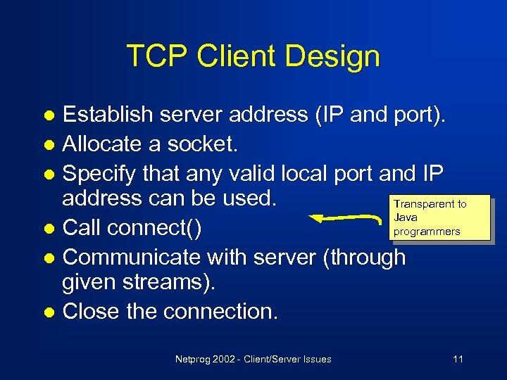 TCP Client Design Establish server address (IP and port). l Allocate a socket. l