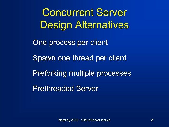 Concurrent Server Design Alternatives One process per client Spawn one thread per client Preforking