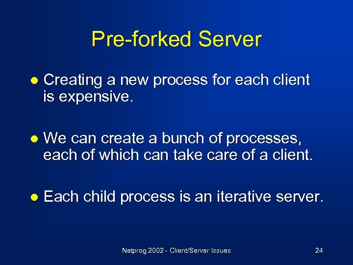 Pre-forked Server l Creating a new process for each client is expensive. l We