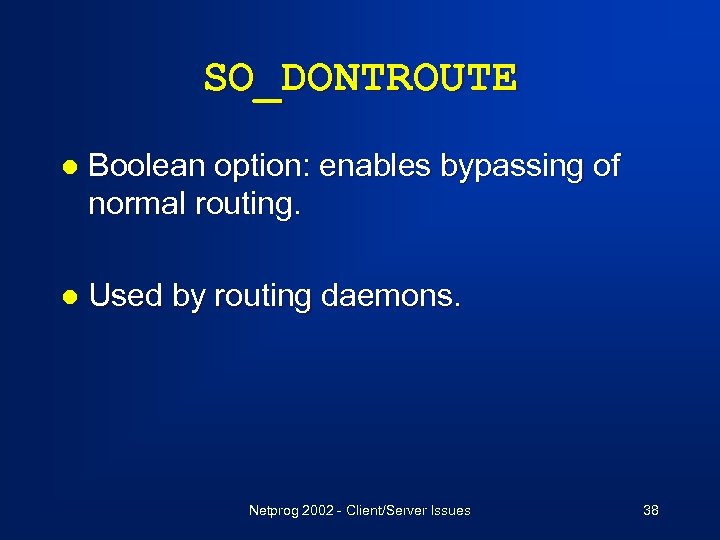 SO_DONTROUTE l Boolean option: enables bypassing of normal routing. l Used by routing daemons.