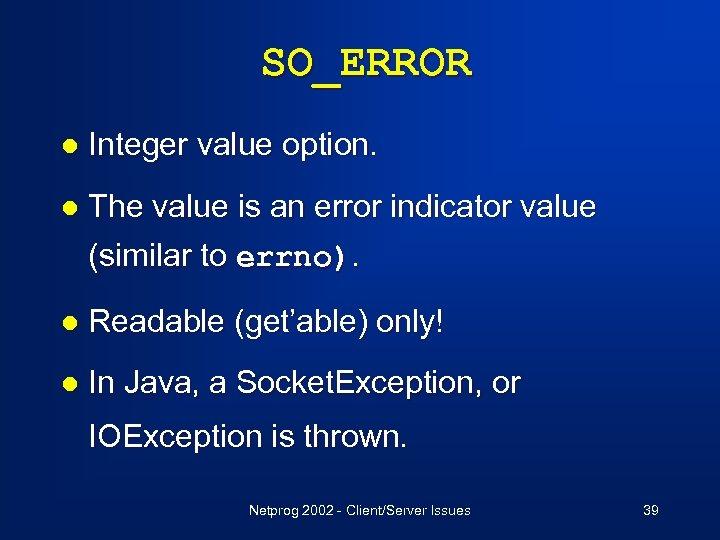 SO_ERROR l Integer value option. l The value is an error indicator value (similar