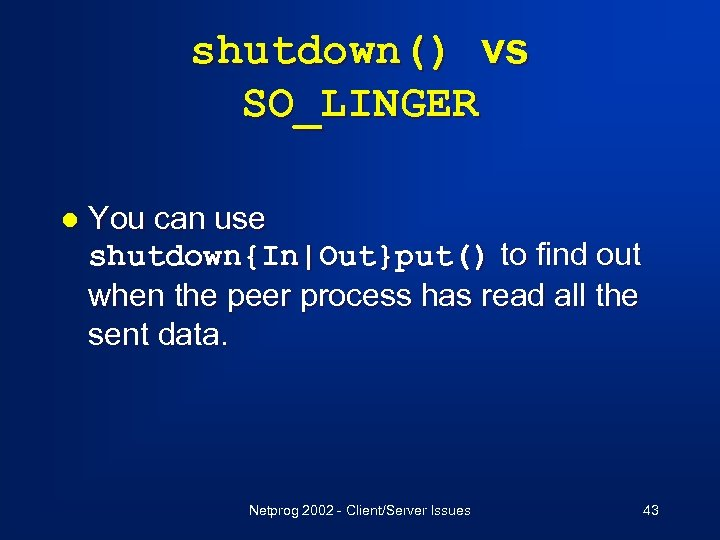 shutdown() vs SO_LINGER l You can use shutdown{In|Out}put() to find out when the peer