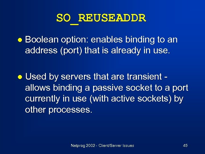 SO_REUSEADDR l Boolean option: enables binding to an address (port) that is already in