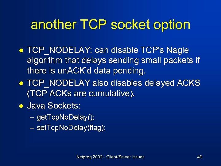 another TCP socket option l l l TCP_NODELAY: can disable TCP's Nagle algorithm that