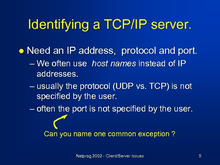 Identifying a TCP/IP server. l Need an IP address, protocol and port. – We