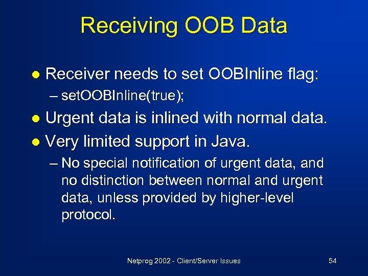Receiving OOB Data l Receiver needs to set OOBInline flag: – set. OOBInline(true); Urgent