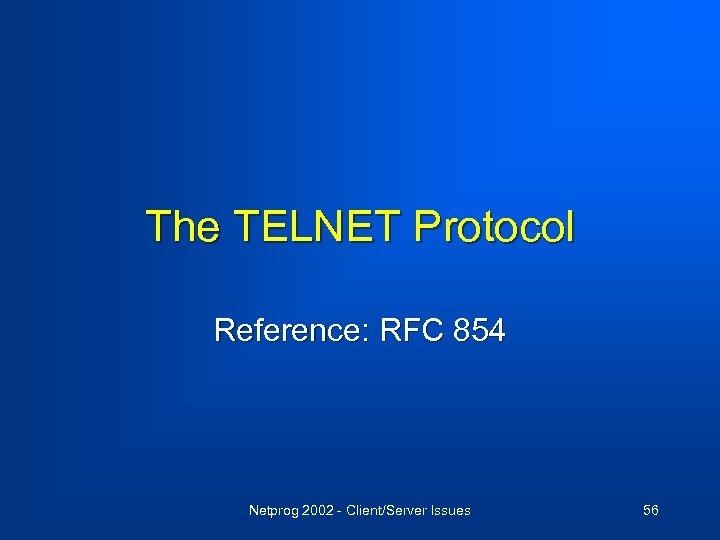 The TELNET Protocol Reference: RFC 854 Netprog 2002 - Client/Server Issues 56