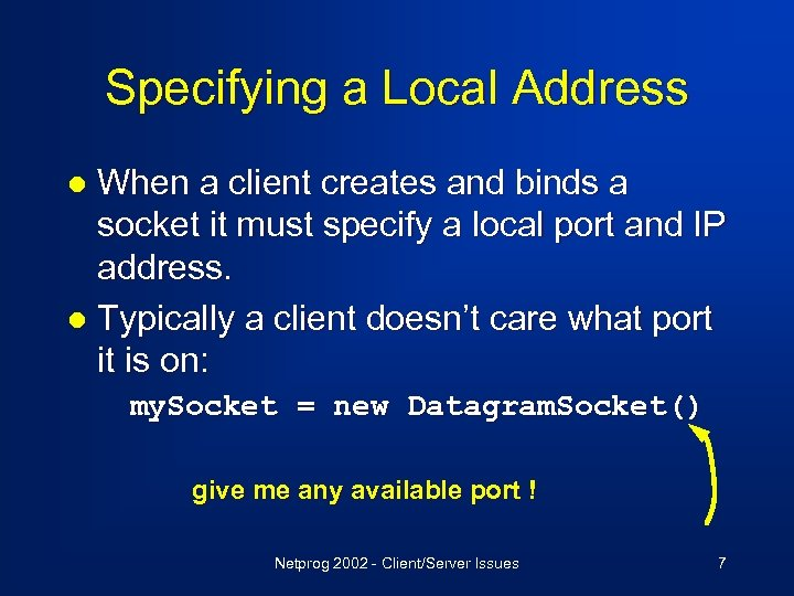Specifying a Local Address When a client creates and binds a socket it must