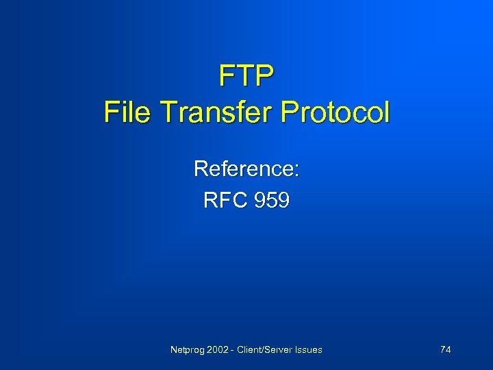 FTP File Transfer Protocol Reference: RFC 959 Netprog 2002 - Client/Server Issues 74