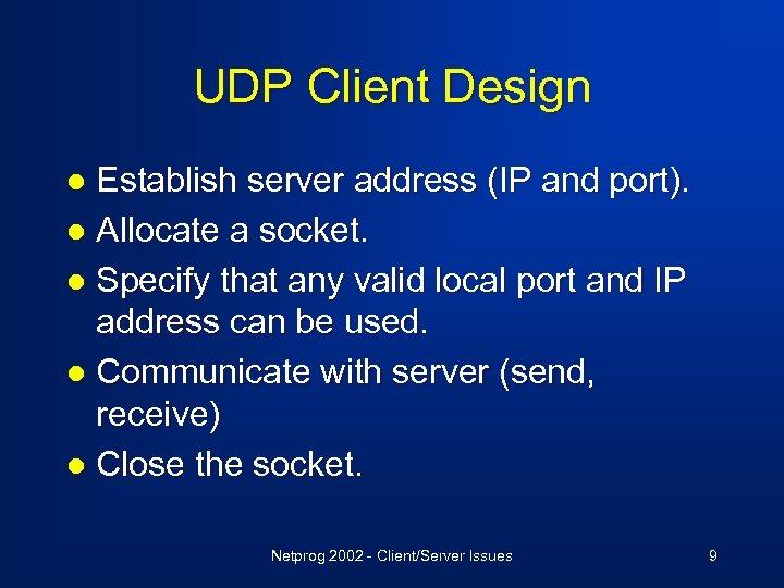 UDP Client Design Establish server address (IP and port). l Allocate a socket. l